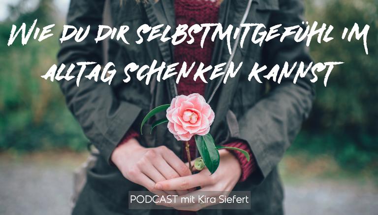 #06: Meine 3 Besten Tipps, Wie Du Dir Selbstmitgefühl Im Alltag Schenken Kannst