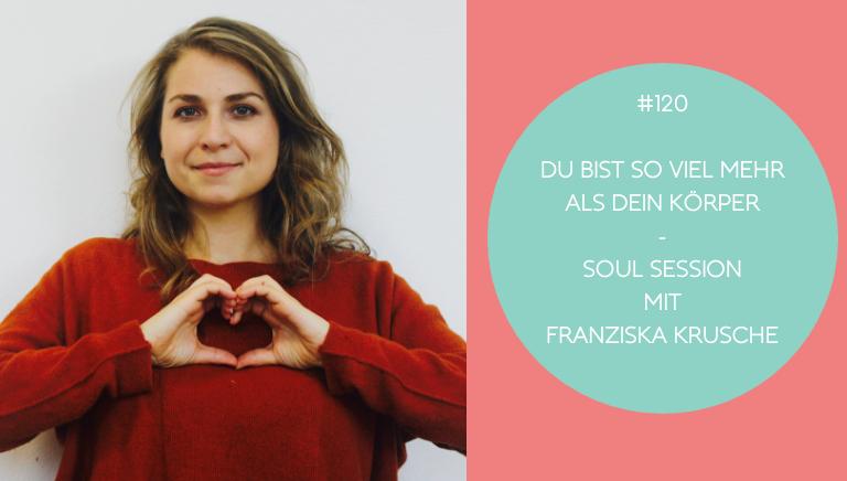 #120: Du Bist So Viel Mehr Als Dein Körper – Soul Session Mit Franziska Krusche